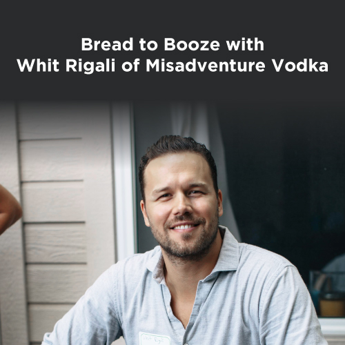 From Bread to Booze with Whit Rigali of Misadventure Vodka